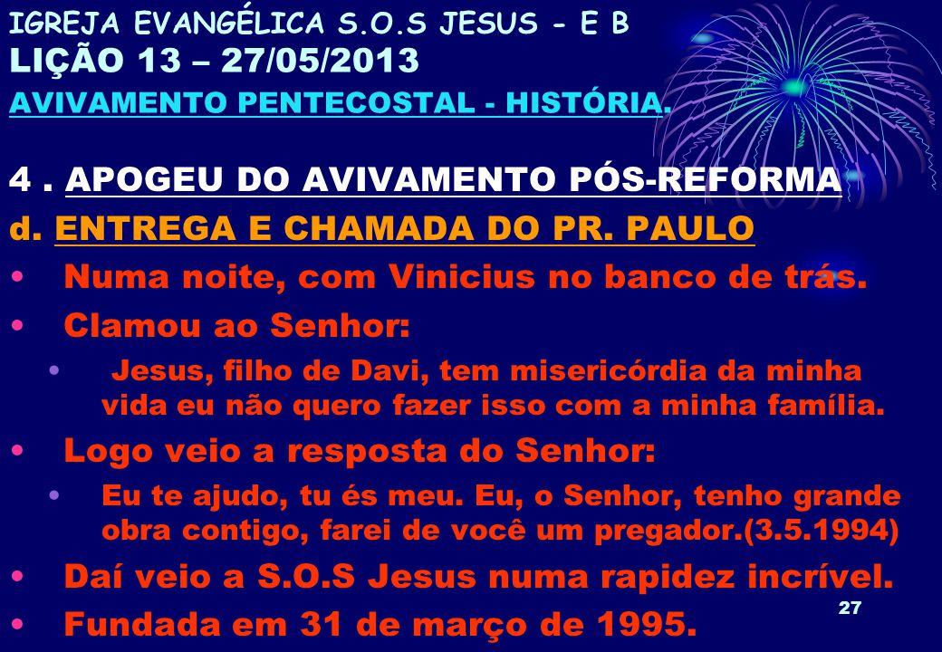 27 4. APOGEU DO AVIVAMENTO PÓS-REFORMA d. ENTREGA E CHAMADA DO PR. PAULO Numa noite, com Vinicius no banco de trás. Clamou ao Senhor: Jesus, filho de