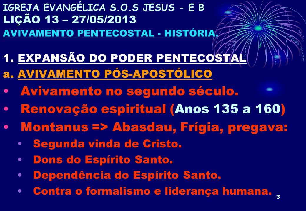 3 1. EXPANSÃO DO PODER PENTECOSTAL a. AVIVAMENTO PÓS-APOSTÓLICO Avivamento no segundo século. Renovação espiritual (Anos 135 a 160) Montanus => Abasda