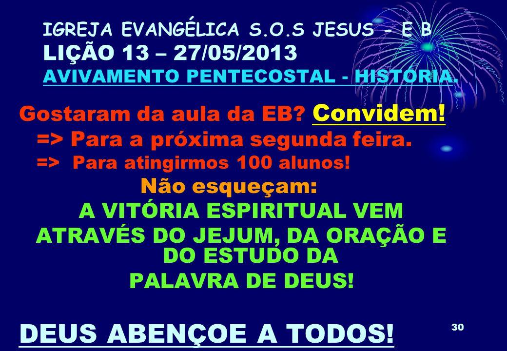 30 IGREJA EVANGÉLICA S.O.S JESUS - E B LIÇÃO 13 – 27/05/2013 AVIVAMENTO PENTECOSTAL - HISTÓRIA. Gostaram da aula da EB? Convidem! => Para a próxima se