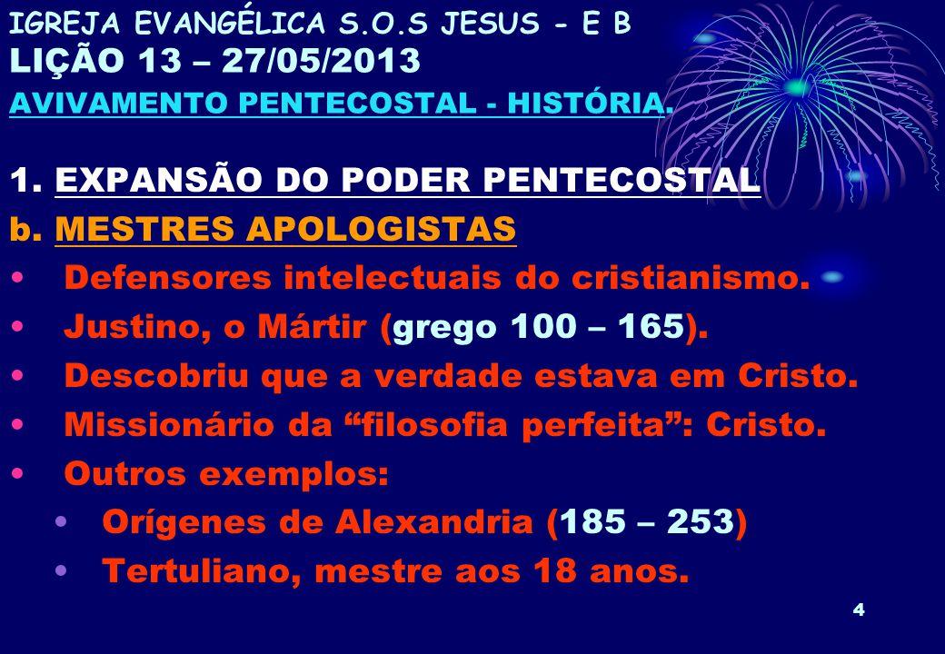 4 1. EXPANSÃO DO PODER PENTECOSTAL b. MESTRES APOLOGISTAS Defensores intelectuais do cristianismo. Justino, o Mártir (grego 100 – 165). Descobriu que