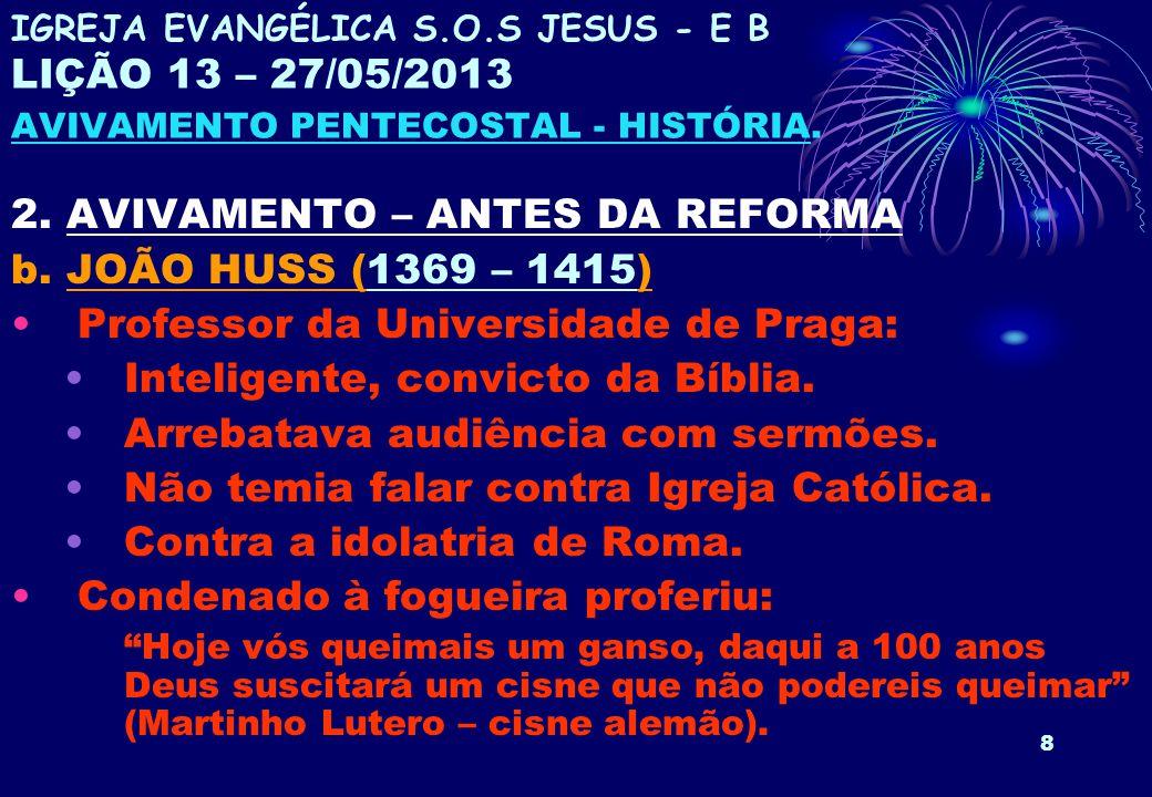8 2. AVIVAMENTO – ANTES DA REFORMA b. JOÃO HUSS (1369 – 1415) Professor da Universidade de Praga: Inteligente, convicto da Bíblia. Arrebatava audiênci