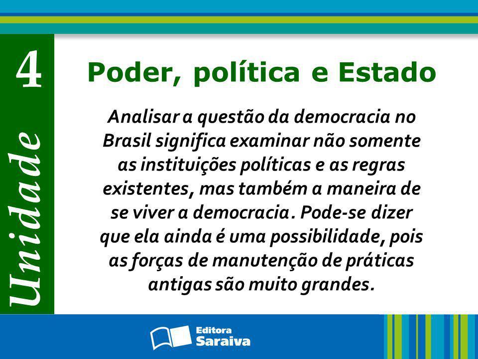 Unidade 4 Poder, política e Estado Analisar a questão da democracia no Brasil significa examinar não somente as instituições políticas e as regras exi