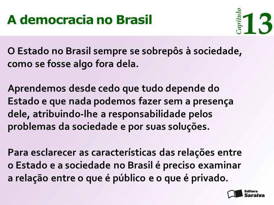 A democracia no Brasil 13 Capítulo O Estado no Brasil sempre se sobrepôs à sociedade, como se fosse algo fora dela. Aprendemos desde cedo que tudo dep