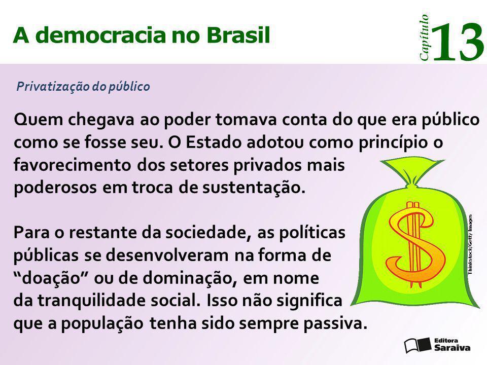 A democracia no Brasil 13 Capítulo Privatização do público Thinkstock/Getty Images Quem chegava ao poder tomava conta do que era público como se fosse