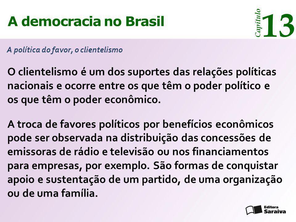 A democracia no Brasil 13 Capítulo A política do favor, o clientelismo O clientelismo é um dos suportes das relações políticas nacionais e ocorre entr