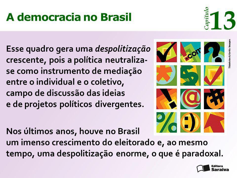 A democracia no Brasil 13 Capítulo Thinkstock/Getty Images Esse quadro gera uma despolitização crescente, pois a política neutraliza- se como instrume