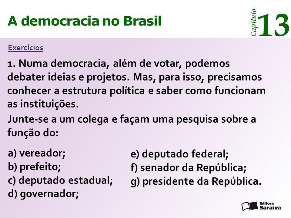 A democracia no Brasil 13 Capítulo Exercícios 1. Numa democracia, além de votar, podemos debater ideias e projetos. Mas, para isso, precisamos conhece