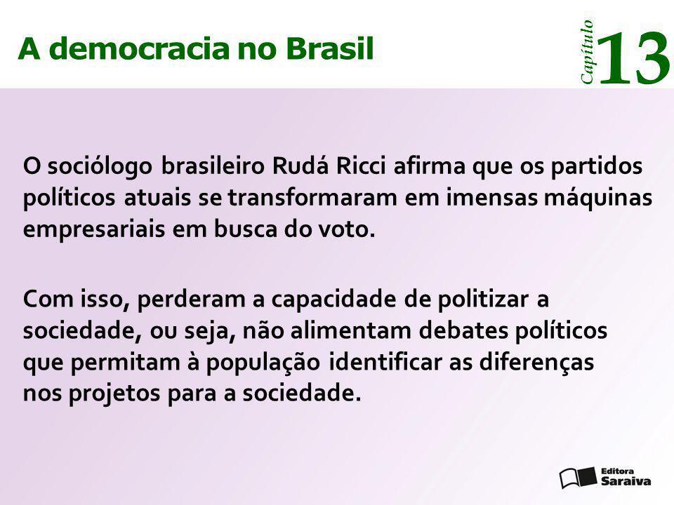 A democracia no Brasil 13 Capítulo O sociólogo brasileiro Rudá Ricci afirma que os partidos políticos atuais se transformaram em imensas máquinas empr