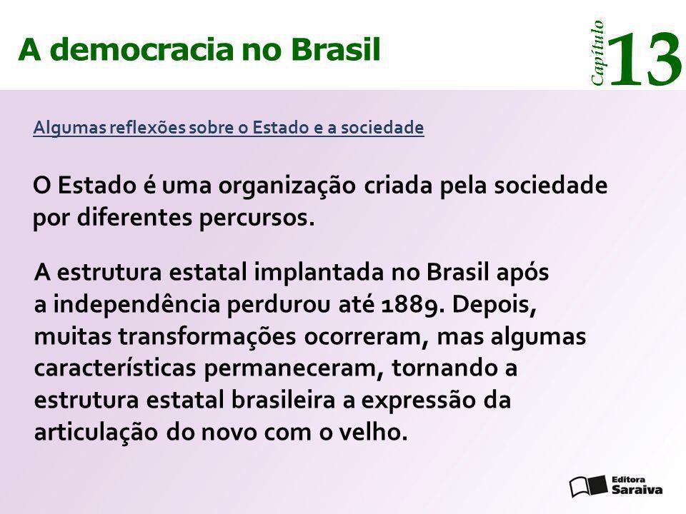 A democracia no Brasil 13 Capítulo O Estado é uma organização criada pela sociedade por diferentes percursos. Algumas reflexões sobre o Estado e a soc
