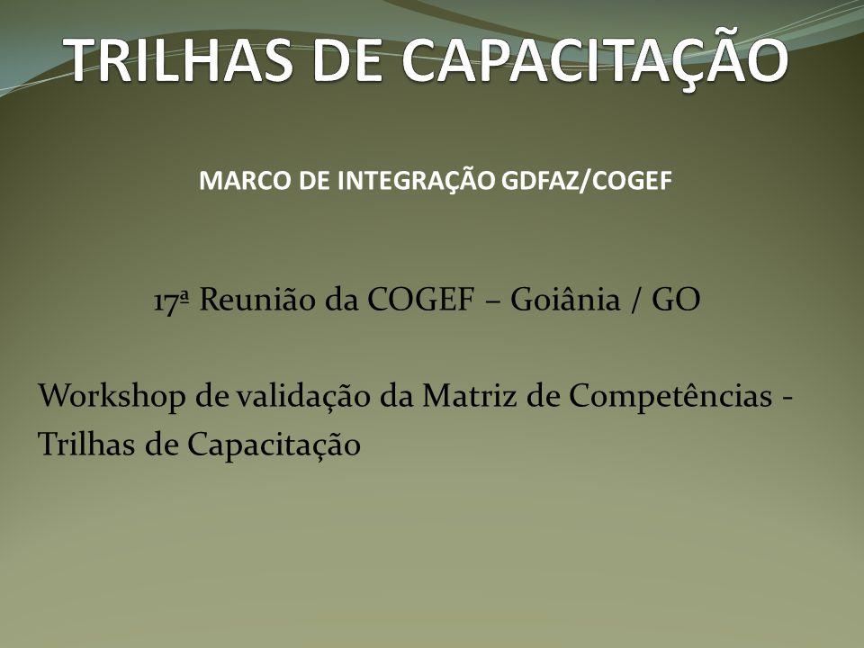 17ª Reunião da COGEF – Goiânia / GO Workshop de validação da Matriz de Competências - Trilhas de Capacitação MARCO DE INTEGRAÇÃO GDFAZ/COGEF