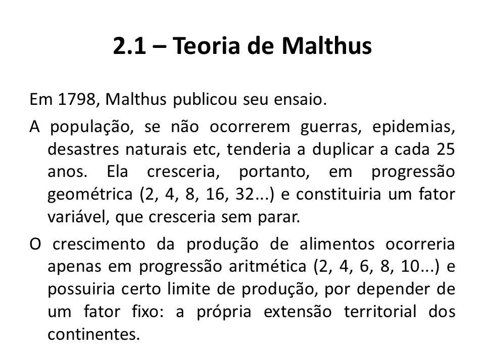 2.1 – Teoria de Malthus Em 1798, Malthus publicou seu ensaio. A população, se não ocorrerem guerras, epidemias, desastres naturais etc, tenderia a dup