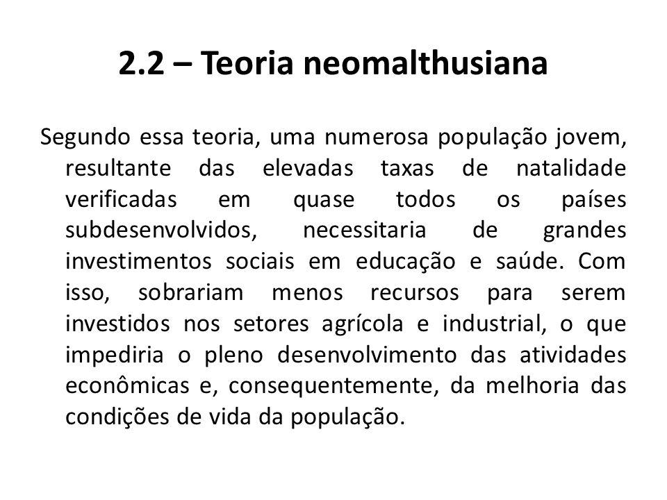 2.2 – Teoria neomalthusiana Segundo essa teoria, uma numerosa população jovem, resultante das elevadas taxas de natalidade verificadas em quase todos