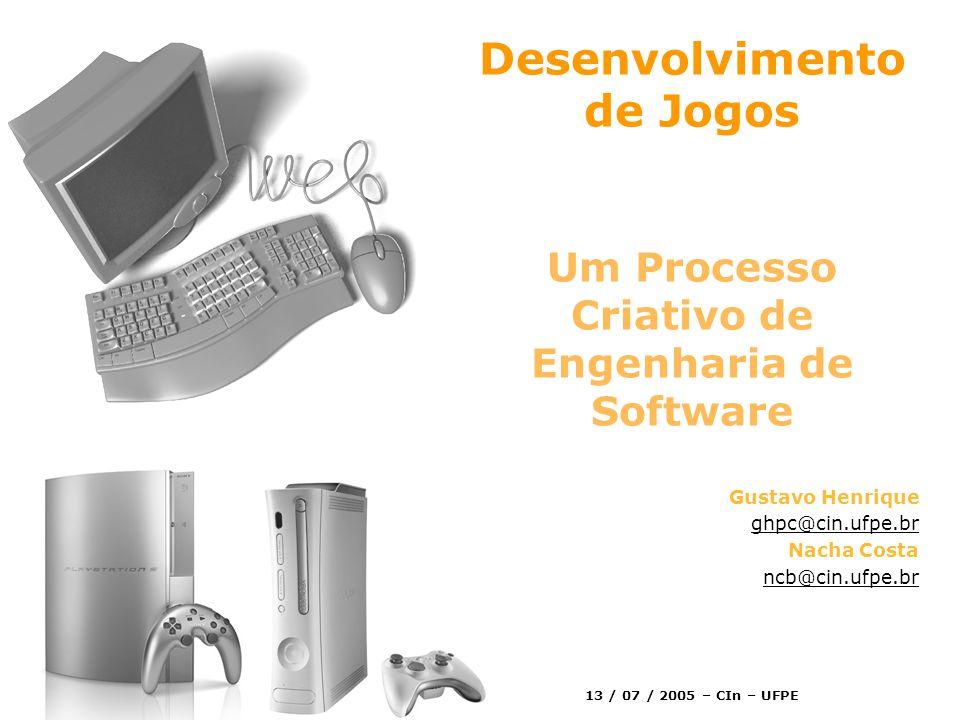 Desenvolvimento de Jogos Um Processo Criativo de Engenharia de Software Gustavo Henrique ghpc@cin.ufpe.br Nacha Costa ncb@cin.ufpe.br 13 / 07 / 2005 – CIn – UFPE