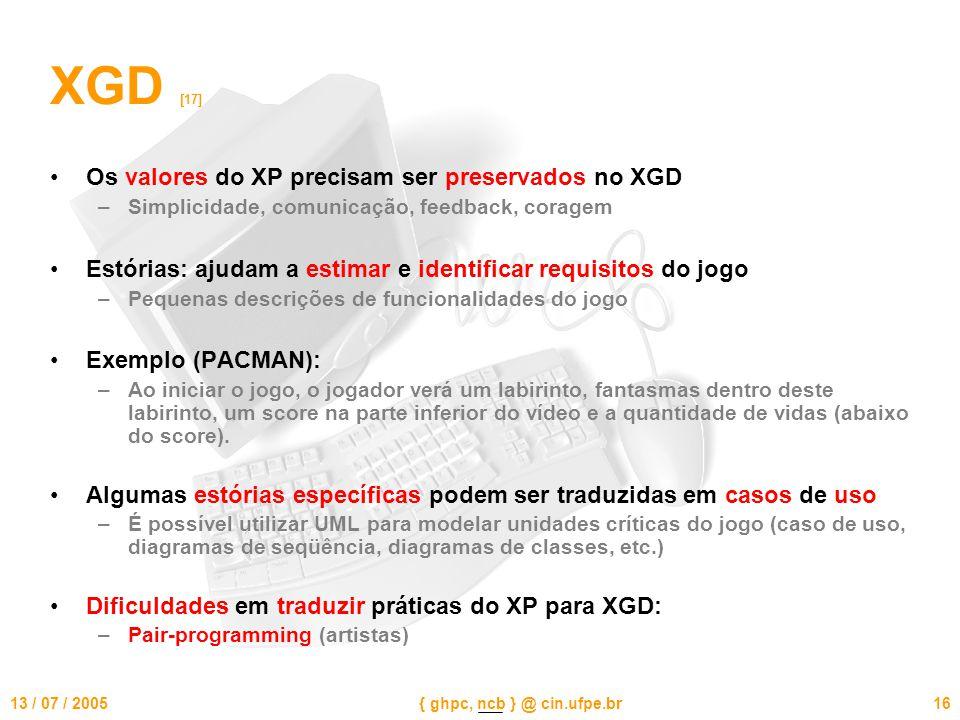 13 / 07 / 2005{ ghpc, ncb } @ cin.ufpe.br16 XGD [17] Os valores do XP precisam ser preservados no XGD –Simplicidade, comunicação, feedback, coragem Estórias: ajudam a estimar e identificar requisitos do jogo –Pequenas descrições de funcionalidades do jogo Exemplo (PACMAN): –Ao iniciar o jogo, o jogador verá um labirinto, fantasmas dentro deste labirinto, um score na parte inferior do vídeo e a quantidade de vidas (abaixo do score).