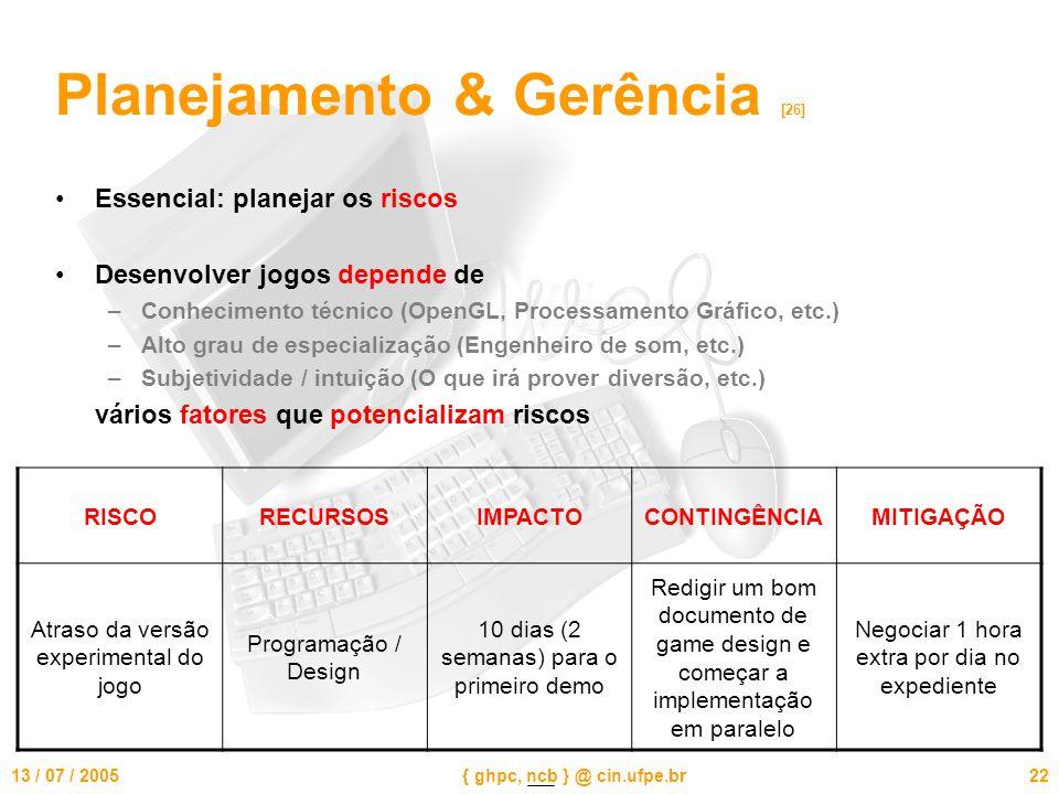 13 / 07 / 2005{ ghpc, ncb } @ cin.ufpe.br22 Planejamento & Gerência [26] Essencial: planejar os riscos Desenvolver jogos depende de –Conhecimento técnico (OpenGL, Processamento Gráfico, etc.) –Alto grau de especialização (Engenheiro de som, etc.) –Subjetividade / intuição (O que irá prover diversão, etc.) vários fatores que potencializam riscos RISCORECURSOSIMPACTOCONTINGÊNCIAMITIGAÇÃO Atraso da versão experimental do jogo Programação / Design 10 dias (2 semanas) para o primeiro demo Redigir um bom documento de game design e começar a implementação em paralelo Negociar 1 hora extra por dia no expediente