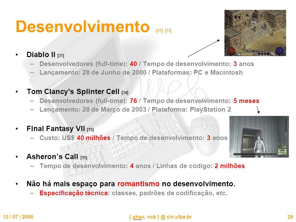 13 / 07 / 2005{ ghpc, ncb } @ cin.ufpe.br29 Desenvolvimento [15] [33] Diablo II [31] –Desenvolvedores (full-time): 40 / Tempo de desenvolvimento: 3 anos –Lançamento: 28 de Junho de 2000 / Plataformas: PC e Macintosh Tom Clancy s Splinter Cell [34] –Desenvolvedores (full-time): 76 / Tempo de desenvolvimento: 5 meses –Lançamento: 28 de Março de 2003 / Plataforma: PlayStation 2 Final Fantasy VII [15] –Custo: US$ 40 milhões / Tempo de desenvolvimento: 3 anos Asheron's Call [15] –Tempo de desenvolvimento: 4 anos / Linhas de código: 2 milhões Não há mais espaço para romantismo no desenvolvimento.