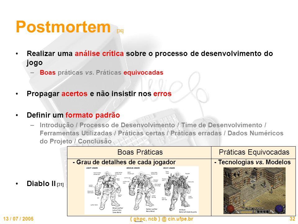 13 / 07 / 2005{ ghpc, ncb } @ cin.ufpe.br32 Postmortem [36] Realizar uma análise crítica sobre o processo de desenvolvimento do jogo –Boas práticas vs.