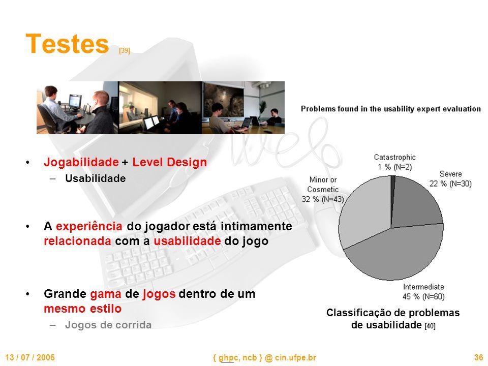 13 / 07 / 2005{ ghpc, ncb } @ cin.ufpe.br36 Testes [39] Jogabilidade + Level Design –Usabilidade A experiência do jogador está intimamente relacionada com a usabilidade do jogo Grande gama de jogos dentro de um mesmo estilo –Jogos de corrida Classificação de problemas de usabilidade [40]
