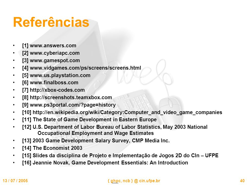 13 / 07 / 2005{ ghpc, ncb } @ cin.ufpe.br40 Referências [1] www.answers.com [2] www.cyberiapc.com [3] www.gamespot.com [4] www.vidgames.com/ps/screens/screens.html [5] www.us.playstation.com [6] www.finalboss.com [7] http://xbox-codes.com [8] http://screenshots.teamxbox.com [9] www.ps3portal.com/?page=history [10] http://en.wikipedia.org/wiki/Category:Computer_and_video_game_companies [11] The State of Game Development in Eastern Europe [12] U.S.