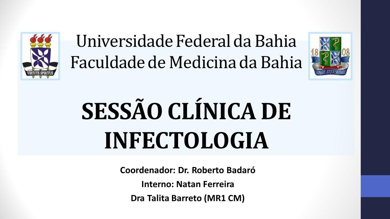 Universidade Federal da Bahia Faculdade de Medicina da Bahia SESSÃO CLÍNICA DE INFECTOLOGIA Coordenador: Dr. Roberto Badaró Interno: Natan Ferreira Dr