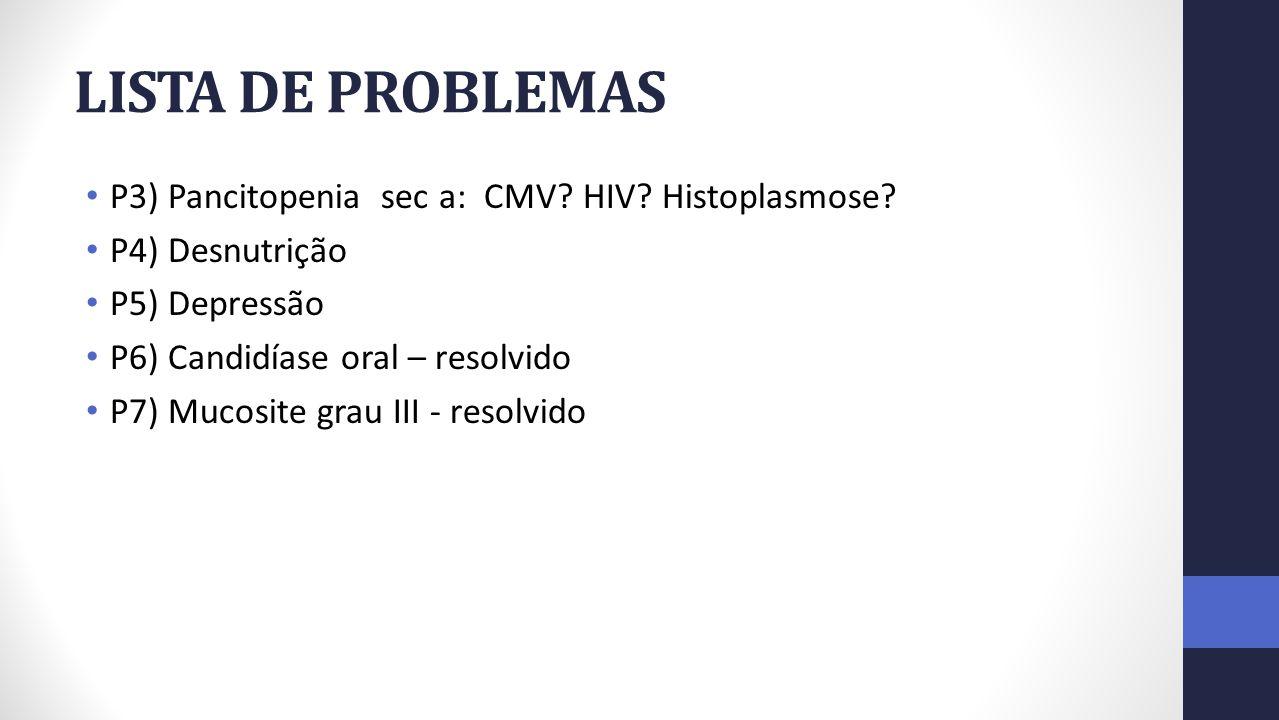LISTA DE PROBLEMAS P3) Pancitopenia sec a: CMV? HIV? Histoplasmose? P4) Desnutrição P5) Depressão P6) Candidíase oral – resolvido P7) Mucosite grau II