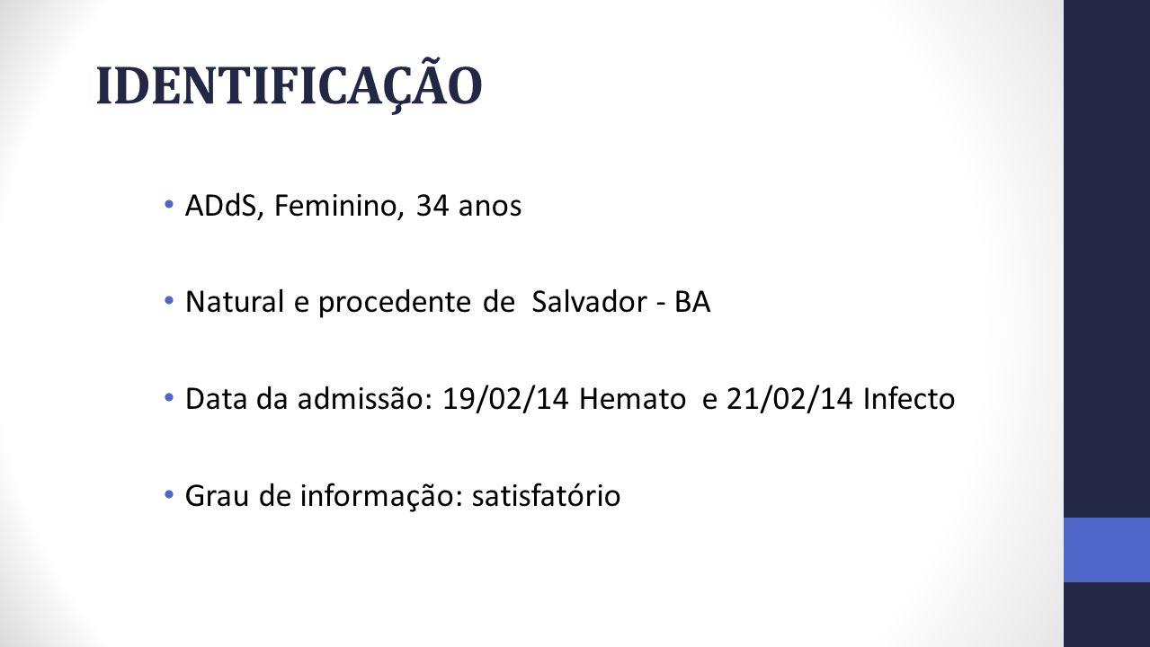 IDENTIFICAÇÃO ADdS, Feminino, 34 anos Natural e procedente de Salvador - BA Data da admissão: 19/02/14 Hemato e 21/02/14 Infecto Grau de informação: satisfatório