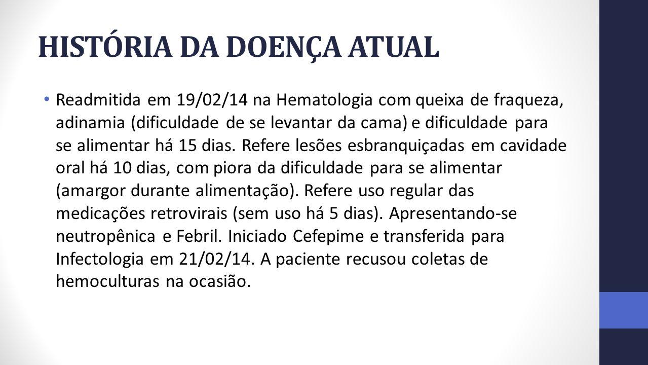 HISTÓRIA DA DOENÇA ATUAL Readmitida em 19/02/14 na Hematologia com queixa de fraqueza, adinamia (dificuldade de se levantar da cama) e dificuldade para se alimentar há 15 dias.