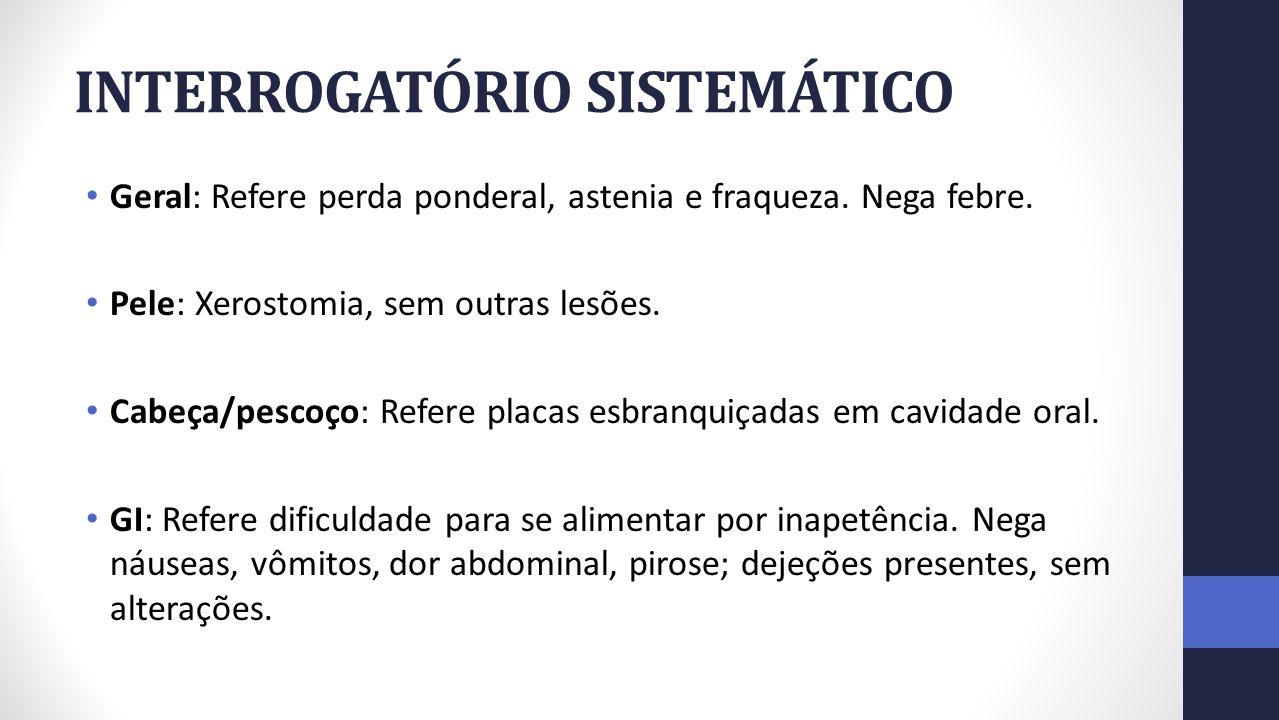 INTERROGATÓRIO SISTEMÁTICO Geral: Refere perda ponderal, astenia e fraqueza. Nega febre. Pele: Xerostomia, sem outras lesões. Cabeça/pescoço: Refere p