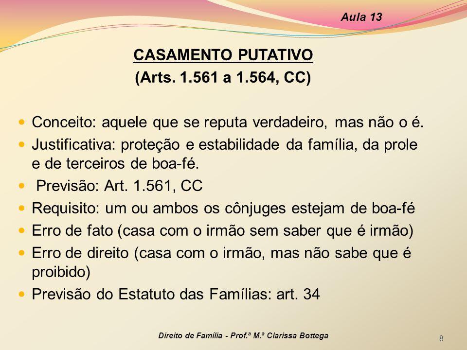 CASAMENTO PUTATIVO (Arts. 1.561 a 1.564, CC) Conceito: aquele que se reputa verdadeiro, mas não o é. Justificativa: proteção e estabilidade da família