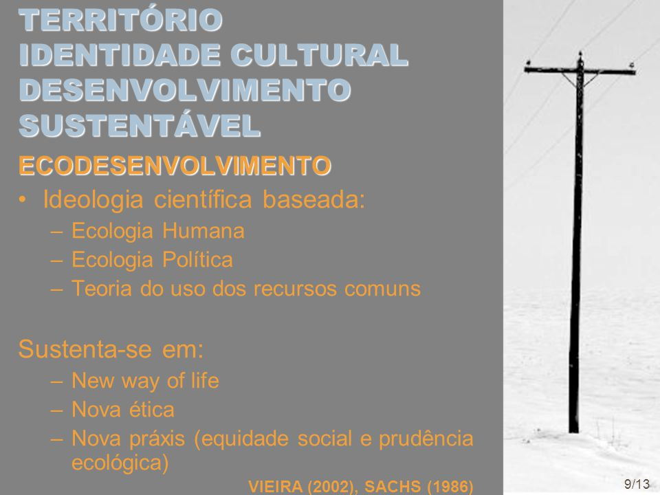 TERRITÓRIO IDENTIDADE CULTURAL DESENVOLVIMENTO SUSTENTÁVEL ECODESENVOLVIMENTO Ideologia científica baseada: –Ecologia Humana –Ecologia Política –Teori