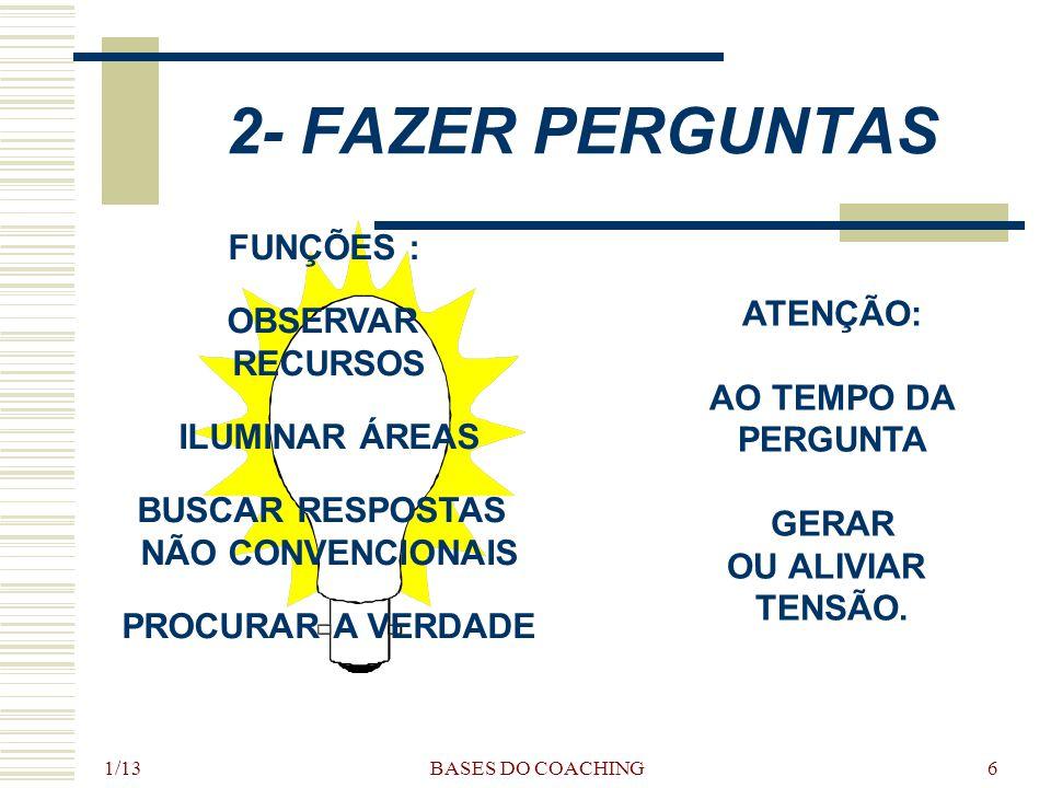 1/13 BASES DO COACHING6 2- FAZER PERGUNTAS FUNÇÕES : OBSERVAR RECURSOS ILUMINAR ÁREAS BUSCAR RESPOSTAS NÃO CONVENCIONAIS PROCURAR A VERDADE ATENÇÃO: AO TEMPO DA PERGUNTA GERAR OU ALIVIAR TENSÃO.