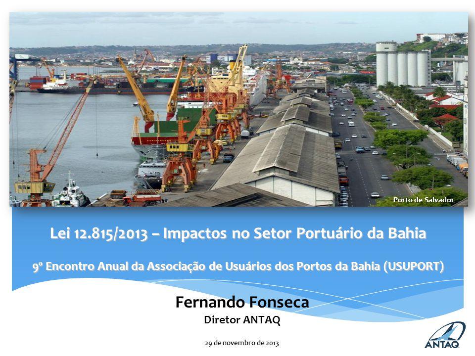 Lei 12.815/2013 – Impactos no Setor Portuário da Bahia 9º Encontro Anual da Associação de Usuários dos Portos da Bahia (USUPORT) Fernando Fonseca Diretor ANTAQ 29 de novembro de 2013 Porto de Salvador