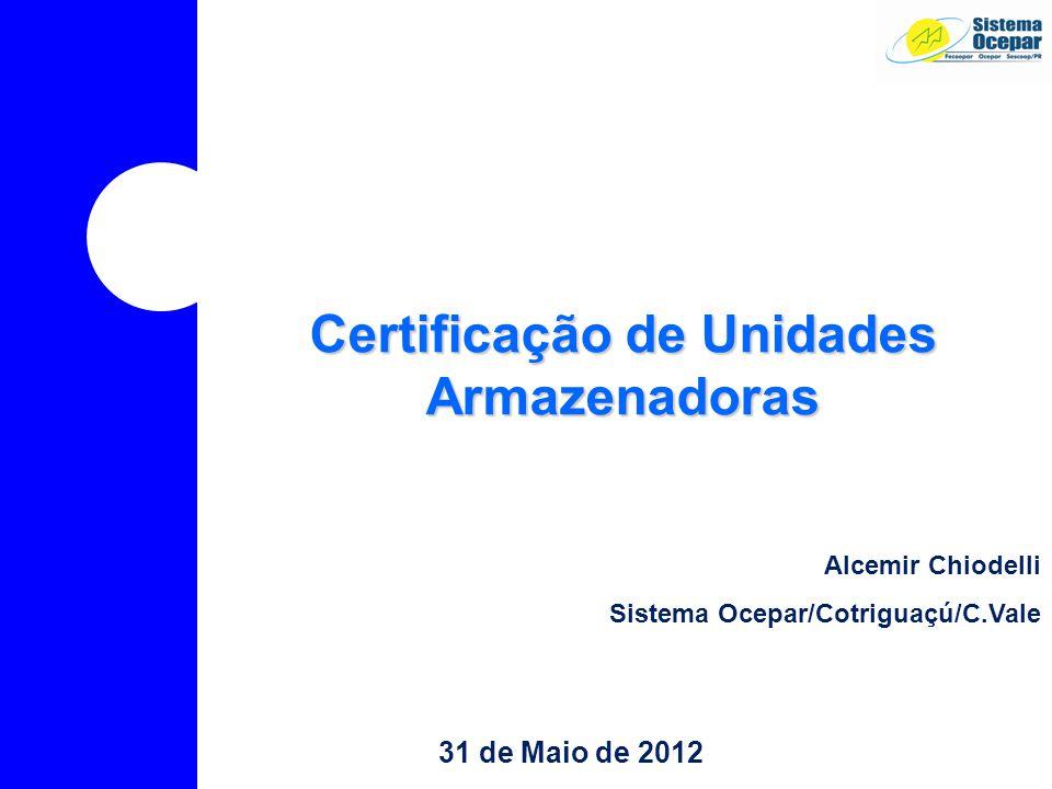 31 de Maio de 2012 Certificação de Unidades Armazenadoras Alcemir Chiodelli Sistema Ocepar/Cotriguaçú/C.Vale