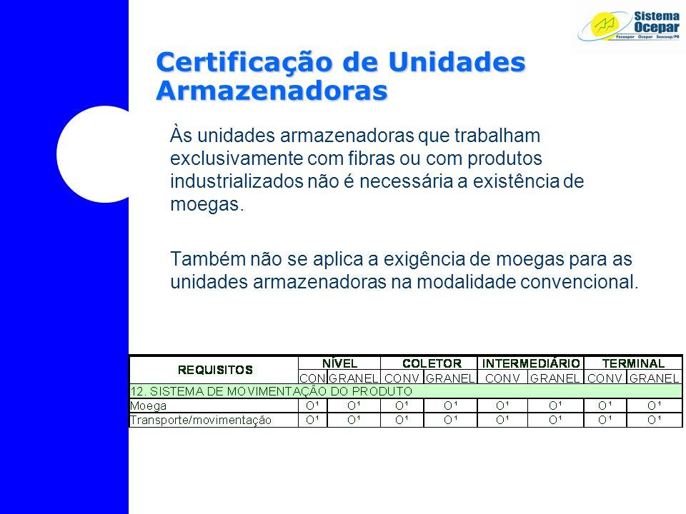 Certificação de Unidades Armazenadoras Às unidades armazenadoras que trabalham exclusivamente com fibras ou com produtos industrializados não é necessária a existência de moegas.