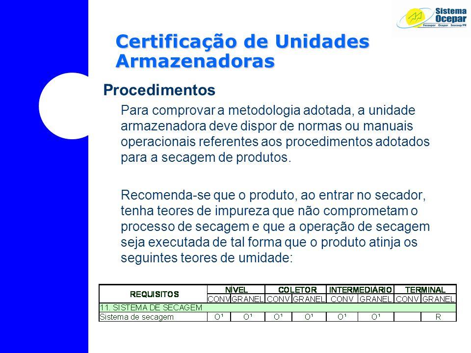 Certificação de Unidades Armazenadoras Procedimentos Para comprovar a metodologia adotada, a unidade armazenadora deve dispor de normas ou manuais operacionais referentes aos procedimentos adotados para a secagem de produtos.