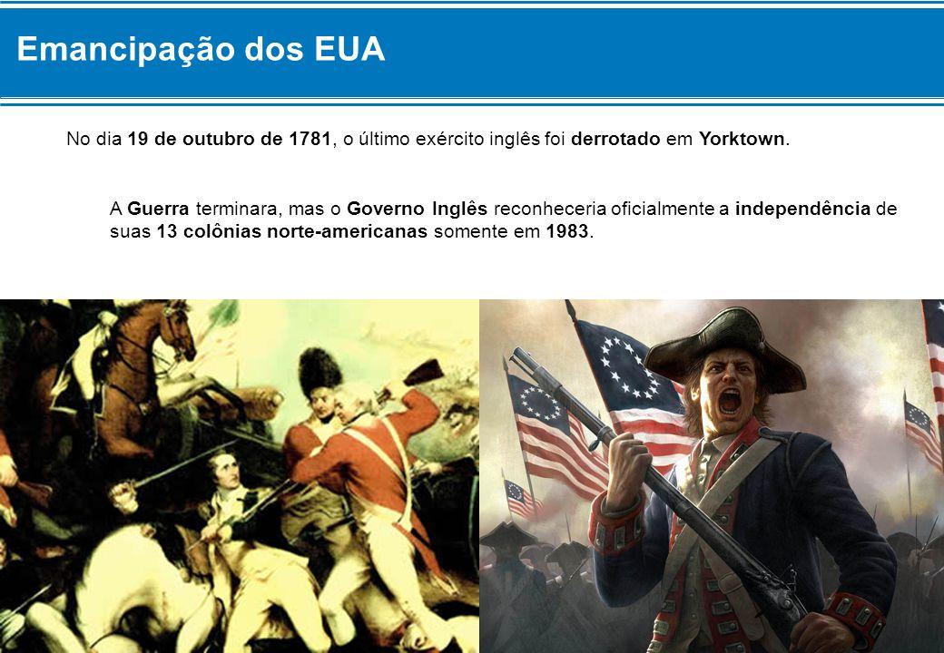 Emancipação dos EUA No dia 19 de outubro de 1781, o último exército inglês foi derrotado em Yorktown. A Guerra terminara, mas o Governo Inglês reconhe
