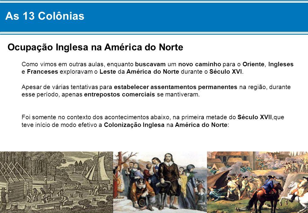 As 13 Colônias Ocupação Inglesa na América do Norte Como vimos em outras aulas, enquanto buscavam um novo caminho para o Oriente, Ingleses e Franceses