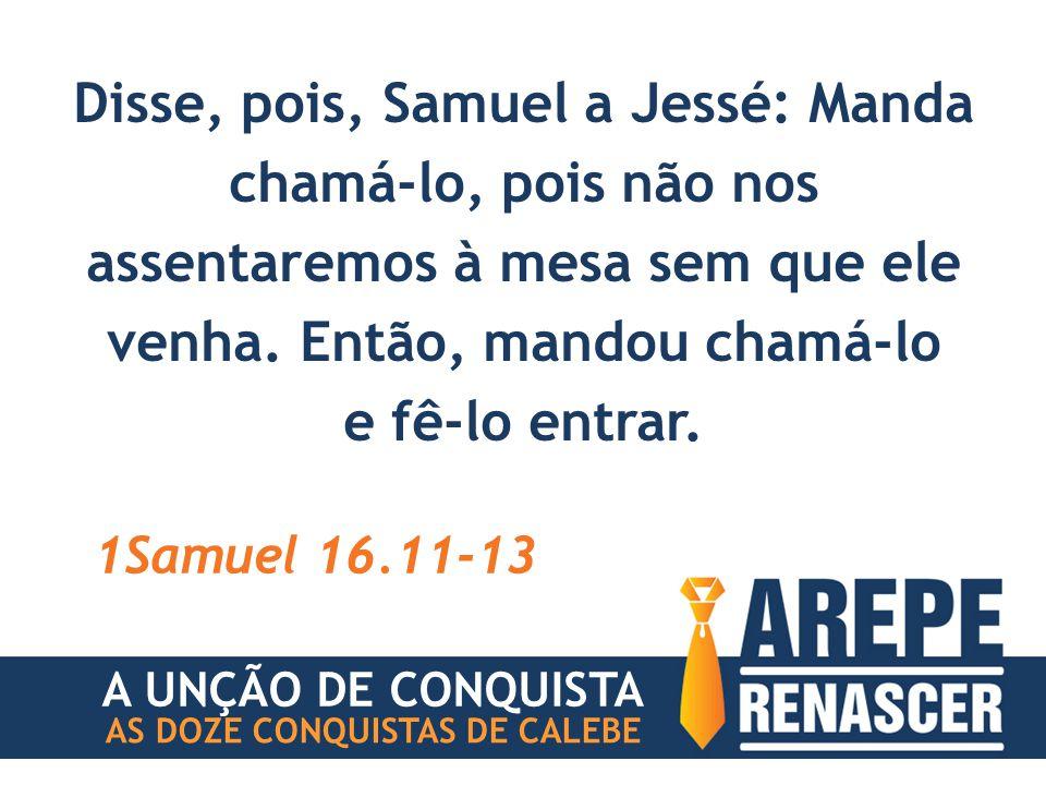Disse, pois, Samuel a Jessé: Manda chamá-lo, pois não nos assentaremos à mesa sem que ele venha.