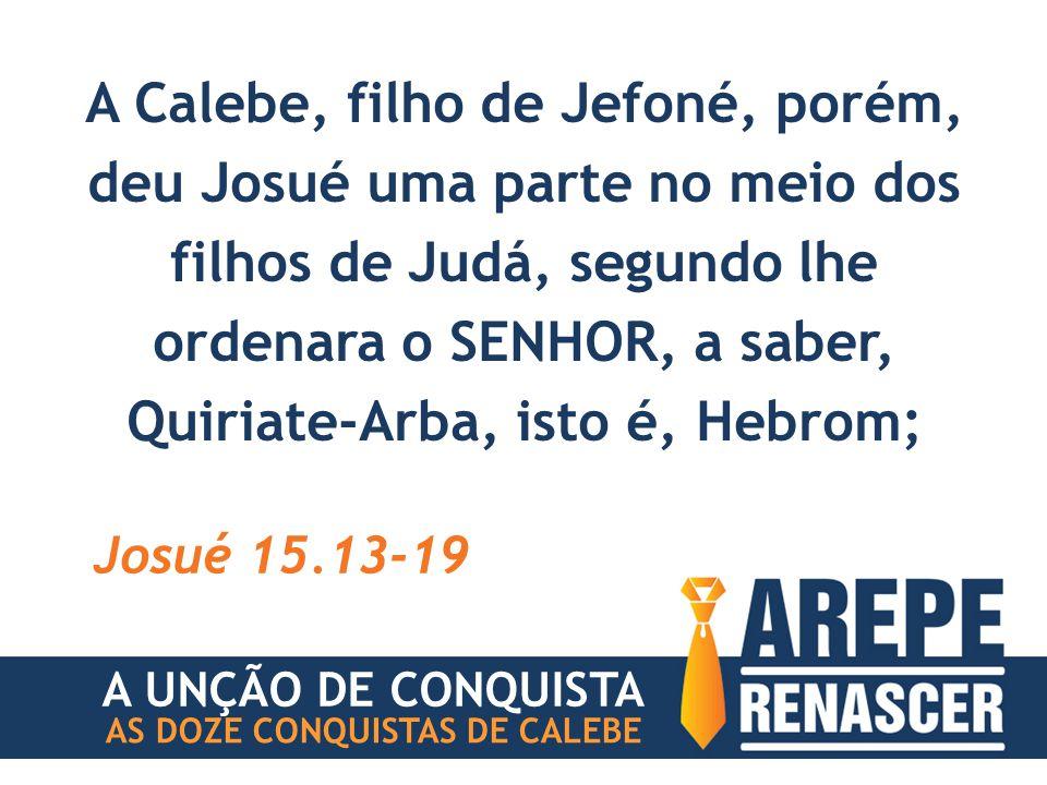 A Calebe, filho de Jefoné, porém, deu Josué uma parte no meio dos filhos de Judá, segundo lhe ordenara o SENHOR, a saber, Quiriate-Arba, isto é, Hebrom; Josué 15.13-19 A UNÇÃO DE CONQUISTA AS DOZE CONQUISTAS DE CALEBE