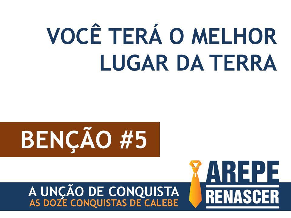 BENÇÃO #5 AS DOZE CONQUISTAS DE CALEBE VOCÊ TERÁ O MELHOR LUGAR DA TERRA A UNÇÃO DE CONQUISTA