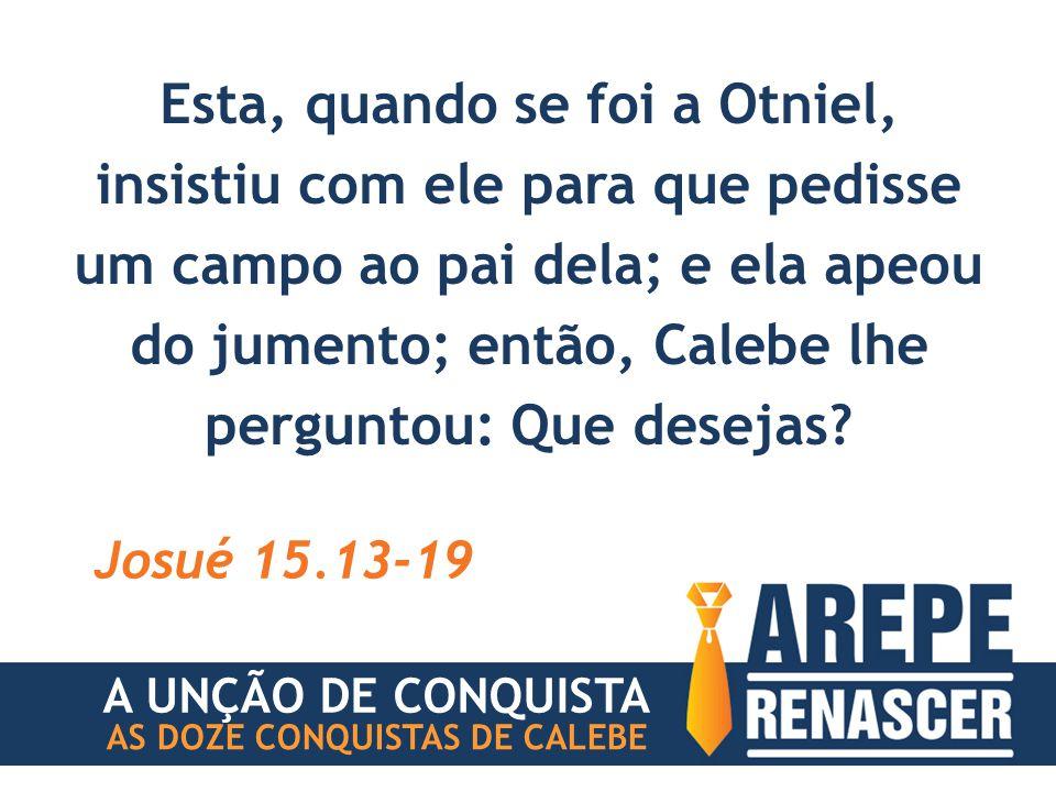 Esta, quando se foi a Otniel, insistiu com ele para que pedisse um campo ao pai dela; e ela apeou do jumento; então, Calebe lhe perguntou: Que desejas.