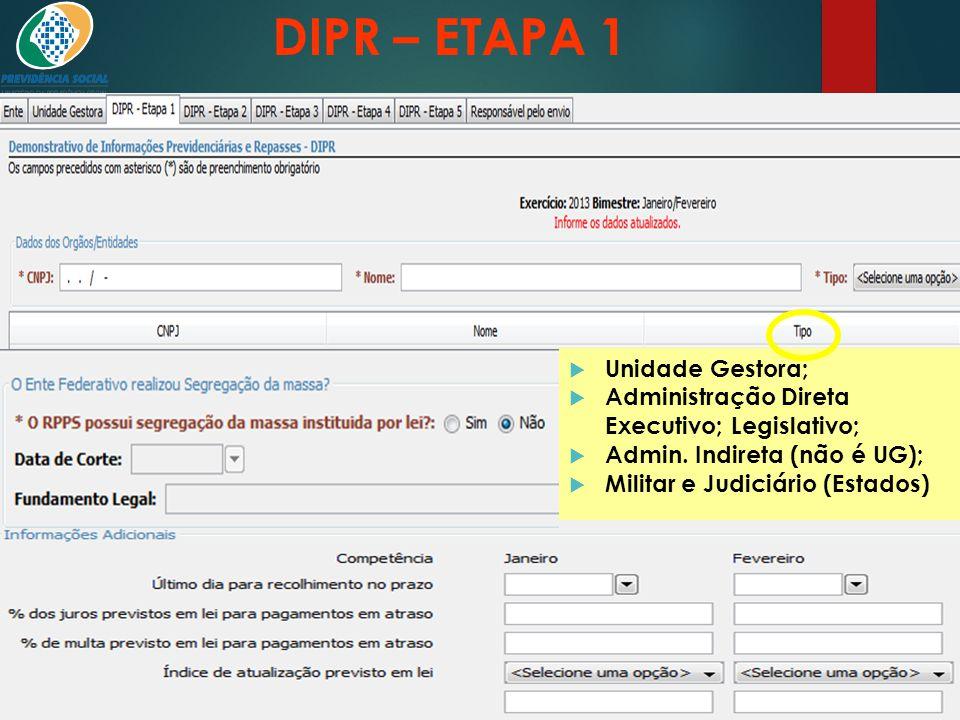 DIPR – ETAPA 1 Órgãos e entidades que possuem segurados do RPPS:  Unidade Gestora;  Administração Direta Executivo; Legislativo;  Admin. Indireta (