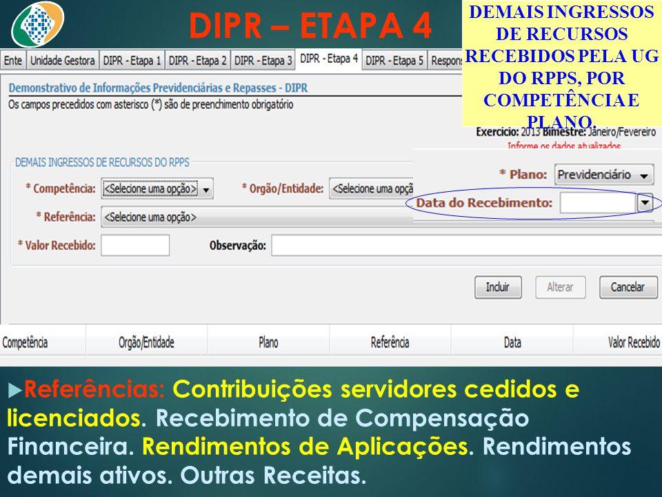 DIPR – ETAPA 4  Referências: Contribuições servidores cedidos e licenciados. Recebimento de Compensação Financeira. Rendimentos de Aplicações. Rendim
