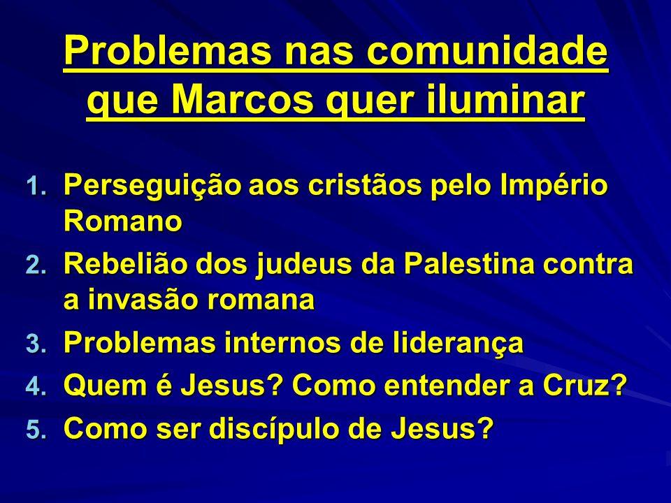 Problemas nas comunidade que Marcos quer iluminar 1. Perseguição aos cristãos pelo Império Romano 2. Rebelião dos judeus da Palestina contra a invasão