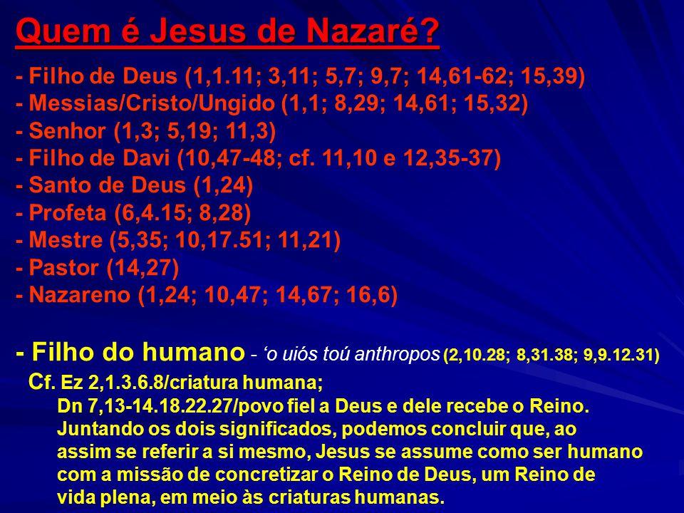 Quem é Jesus de Nazaré? - Filho de Deus (1,1.11; 3,11; 5,7; 9,7; 14,61-62; 15,39) - Messias/Cristo/Ungido (1,1; 8,29; 14,61; 15,32) - Senhor (1,3; 5,1