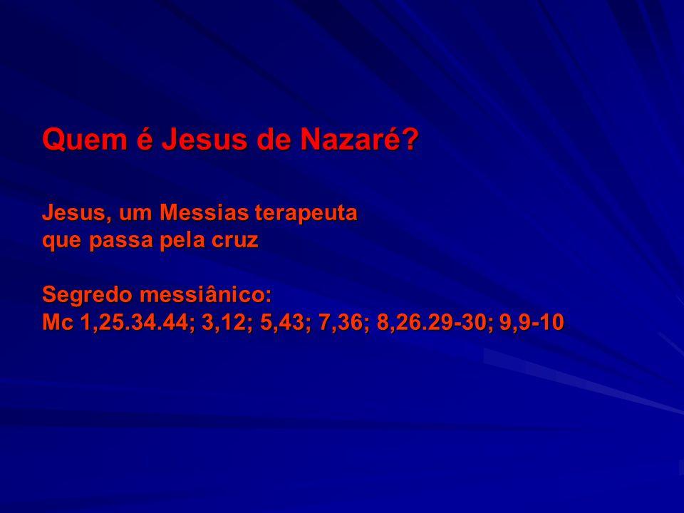 Quem é Jesus de Nazaré? Jesus, um Messias terapeuta que passa pela cruz Segredo messiânico: Mc 1,25.34.44; 3,12; 5,43; 7,36; 8,26.29-30; 9,9-10