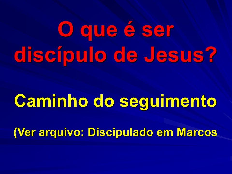 O que é ser discípulo de Jesus? Caminho do seguimento (Ver arquivo: Discipulado em Marcos