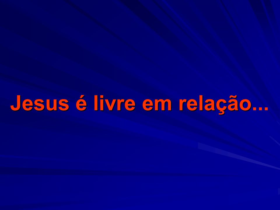 Jesus é livre em relação Jesus é livre em relação...
