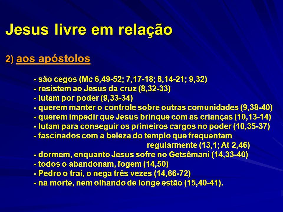 Jesus livre em relação 2) aos apóstolos - são cegos (Mc 6,49-52; 7,17-18; 8,14-21; 9,32) - resistem ao Jesus da cruz (8,32-33) - lutam por poder (9,33
