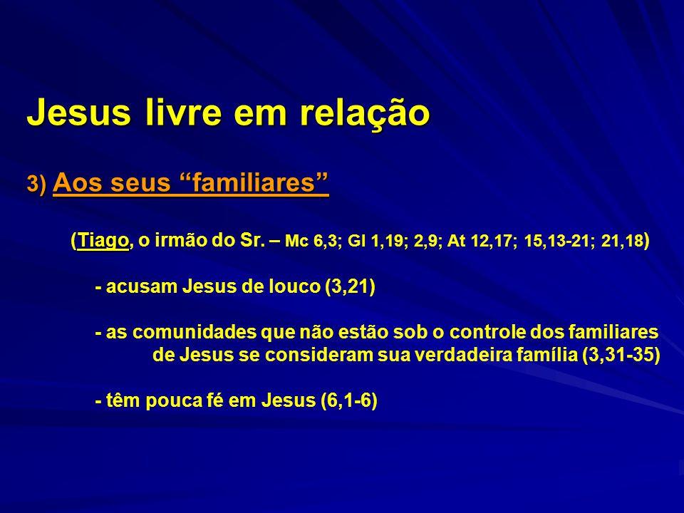 """Jesus livre em relação 3) Aos seus """"familiares"""" Tiago (Tiago, o irmão do Sr. – Mc 6,3; Gl 1,19; 2,9; At 12,17; 15,13-21; 21,18 ) - acusam Jesus de lou"""